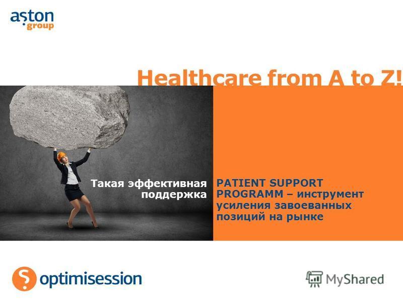 Healthcare from A to Z! Такая эффективная поддержка PATIENT SUPPORT PROGRAMM – инструмент усиления завоеванных позиций на рынке