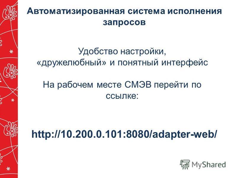 Удобство настройки, «дружелюбный» и понятный интерфейс На рабочем месте СМЭВ перейти по ссылке: http://10.200.0.101:8080/adapter-web/ Автоматизированная система исполнения запросов