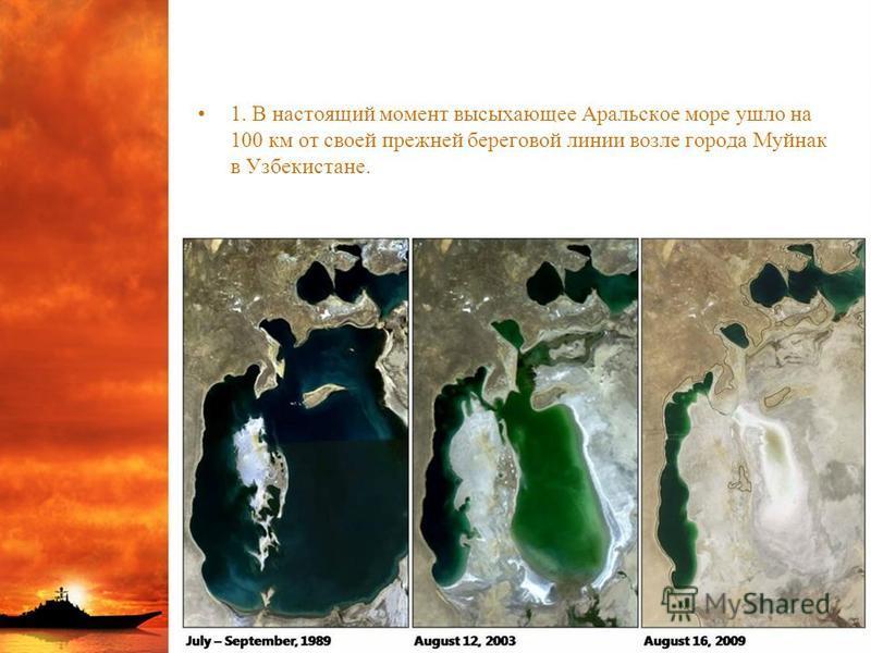 1. В настоящий момент высыхающее Аральское море ушло на 100 км от своей прежней береговой линии возле города Муйнак в Узбекистане.