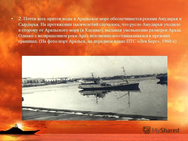 2. Почти весь приток воды в Аральское море обеспечивается реками Амударья и Сырдарья. На протяжении тысячелетий случалось, что русло Амударьи уходило в сторону от Аральского моря (к Каспию), вызывая уменьшение размеров Арала. Однако с возвращением ре
