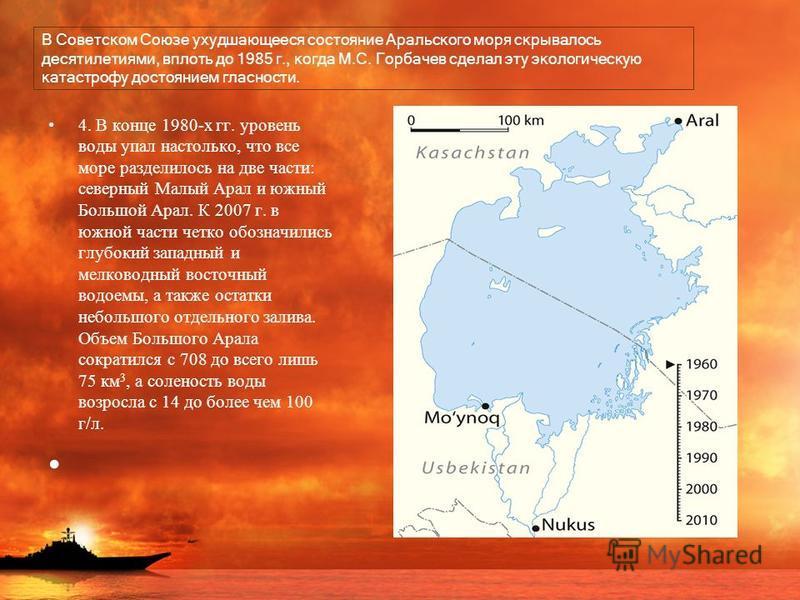 В Советском Союзе ухудшающееся состояние Аральского моря скрывалось десятилетиями, вплоть до 1985 г., когда М.С. Горбачев сделал эту экологическую катастрофу достоянием гласности. 4. В конце 1980-х гг. уровень воды упал настолько, что все море раздел