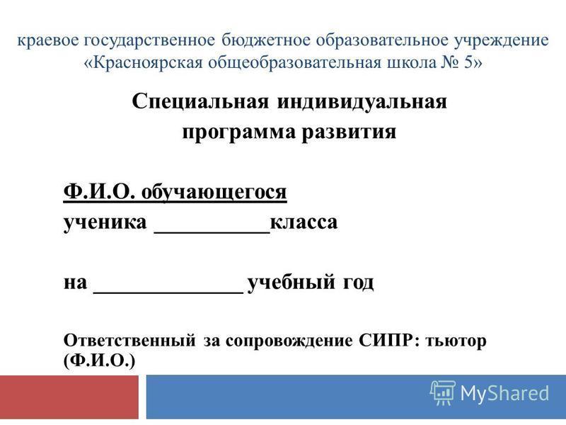 краевое государственное бюджетное образовательное учреждение «Красноярская общеобразовательная школа 5» Специальная индивидуальная программа развития Ф.И.О. обучающегося ученика __________класса на _____________ учебный год Ответственный за сопровожд