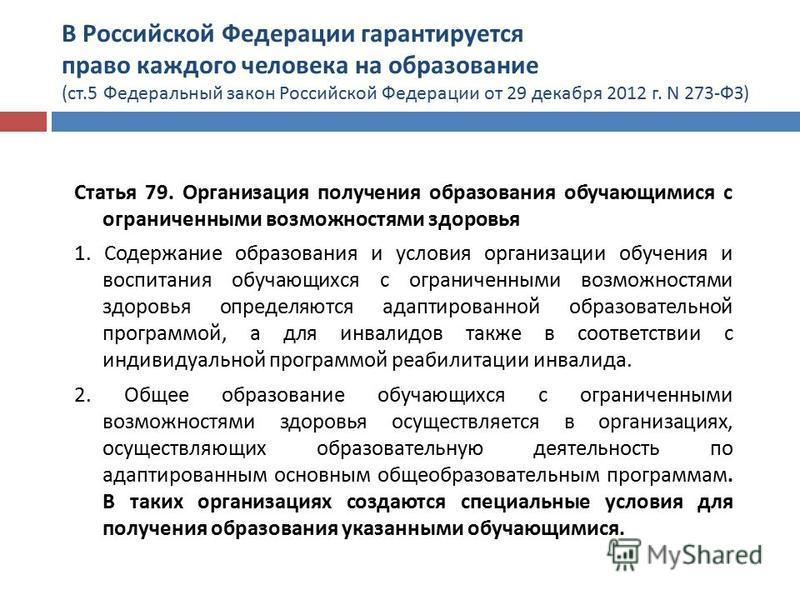 В Российской Федерации гарантируется право каждого человека на образование ( ст.5 Федеральный закон Российской Федерации от 29 декабря 2012 г. N 273- ФЗ ) Статья 79. Организация получения образования обучающимися с ограниченными возможностями здоровь