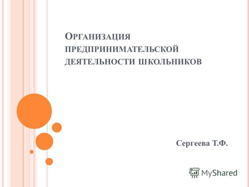 О РГАНИЗАЦИЯ ПРЕДПРИНИМАТЕЛЬСКОЙ ДЕЯТЕЛЬНОСТИ ШКОЛЬНИКОВ Сергеева Т.Ф.