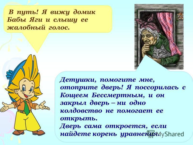 В путь! Я вижу домик Бабы Яги и слышу ее жалобный голос. Детушки, помогите мне, отоприте дверь! Я поссорилась с Кощеем Бессмертным, и он закрыл дверь – ни одно колдовство не помогает ее открыть. Дверь сама откроется, если найдете корень уравнения.