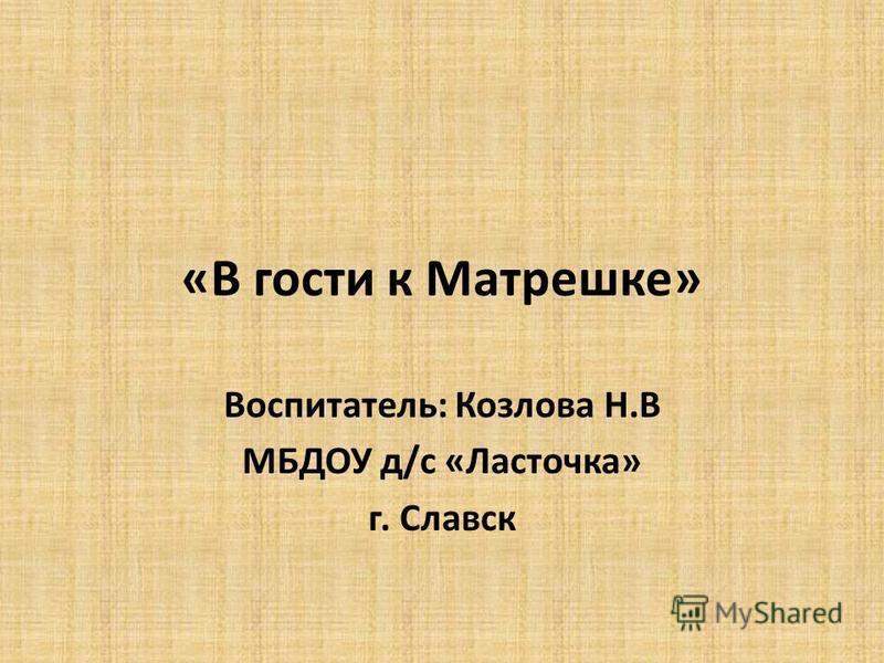 «В гости к Матрешке» Воспитатель: Козлова Н.В МБДОУ д/с «Ласточка» г. Славск