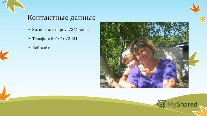 Контактные данные Эл. почта: urlapova73@mail.ru Телефон: 89101672031 Веб-сайт :