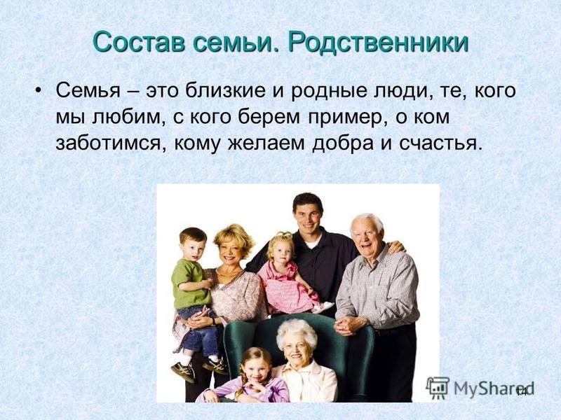 14 Семья – это близкие и родные люди, те, кого мы любим, с кого берем пример, о ком заботимся, кому желаем добра и счастья. Состав семьи. Родственники