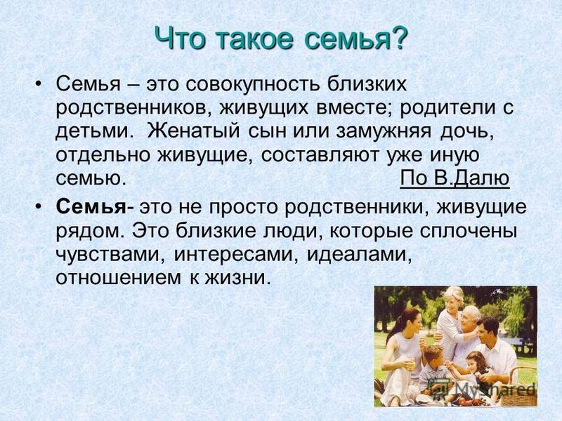 6 Что такое семья? Семья – это совокупность близких родственников, живущих вместе; родители с детьми. Женатый сын или замужняя дочь, отдельно живущие, составляют уже иную семью. По В.Далю Семья- это не просто родственники, живущие рядом. Это близкие