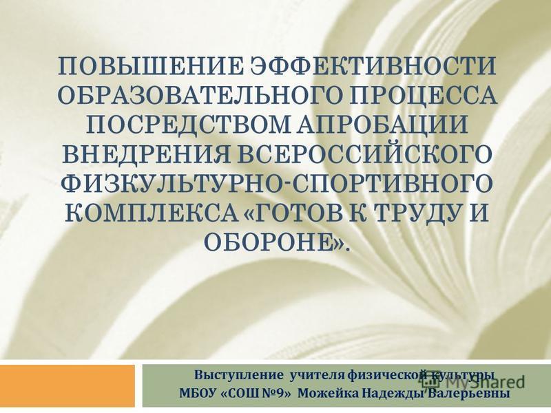 ПОВЫШЕНИЕ ЭФФЕКТИВНОСТИ ОБРАЗОВАТЕЛЬНОГО ПРОЦЕССА ПОСРЕДСТВОМ АПРОБАЦИИ ВНЕДРЕНИЯ ВСЕРОССИЙСКОГО ФИЗКУЛЬТУРНО-СПОРТИВНОГО КОМПЛЕКСА «ГОТОВ К ТРУДУ И ОБОРОНЕ». Выступление учителя физической культуры МБОУ «СОШ 9» Можейка Надежды Валерьевны
