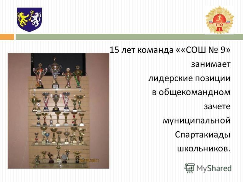 15 лет команда «« СОШ 9» занимает лидерские позиции в общекомандном зачете муниципальной Спартакиады школьников.