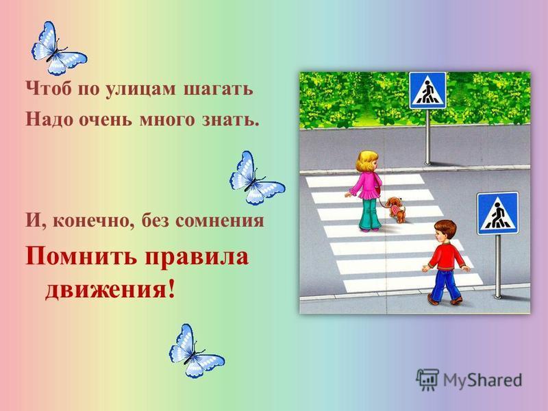 Чтоб по улицам шагать Надо очень много знать. И, конечно, без сомнения Помнить правила движения!