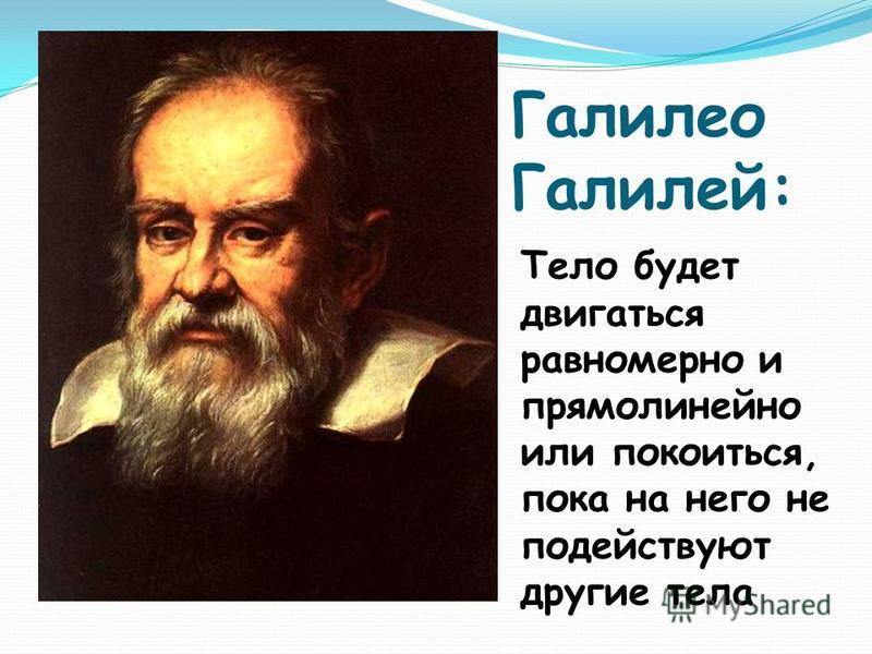 Галилео Галилей: Тело будет двигаться равномерно и прямолинейно или покоиться, пока на него не подействуют другие тела