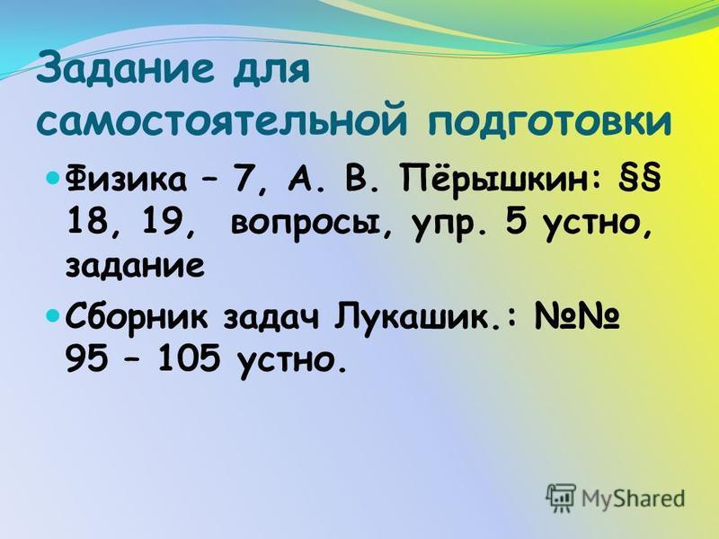 Задание для самостоятельной подготовки Физика – 7, А. В. Пёрышкин: §§ 18, 19, вопросы, упр. 5 устно, задание Сборник задач Лукашик.: 95 – 105 устно.