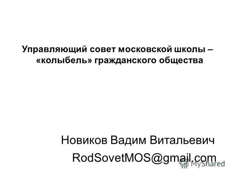 RodSovetMOS@gmail.com Новиков Вадим Витальевич Управляющий совет московской школы – «колыбель» гражданского общества
