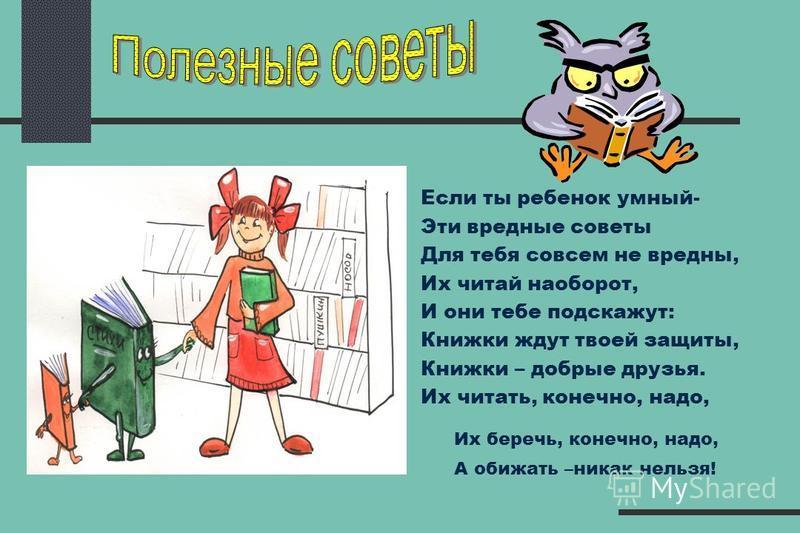 Если ты ребенок умный- Эти вредные советы Для тебя совсем не вредны, Их читай наоборот, И они тебе подскажут: Книжки ждут твоей защиты, Книжки – добрые друзья. Их читать, конечно, надо, Их беречь, конечно, надо, А обижать –никак нельзя!