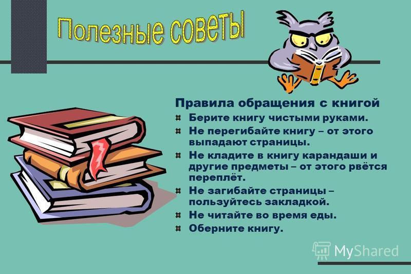 Правила обращения с книгой Берите книгу чистыми руками. Не перегибайте книгу – от этого выпадают страницы. Не кладите в книгу карандаши и другие предметы – от этого рвётся переплёт. Не загибайте страницы – пользуйтесь закладкой. Не читайте во время е