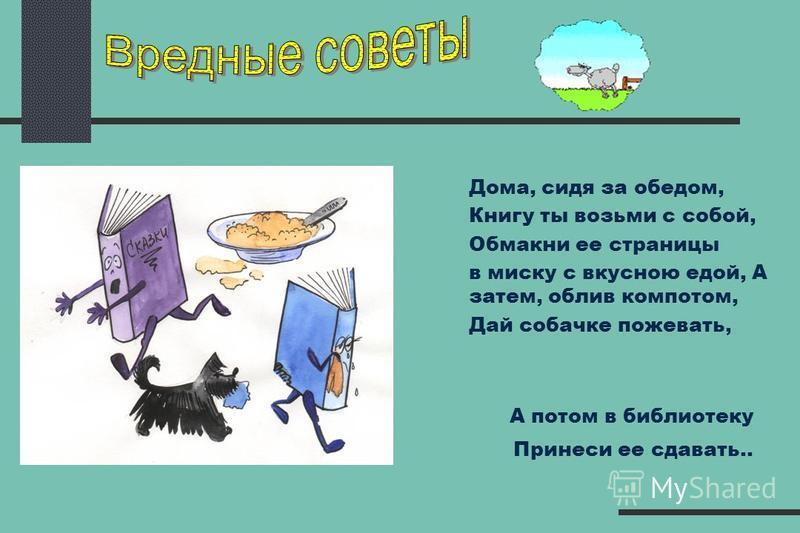Дома, сидя за обедом, Книгу ты возьми с собой, Обмакни ее страницы в миску с вкусною едой, А затем, облив компотом, Дай собачке пожевать, А потом в библиотеку Принеси ее сдавать..