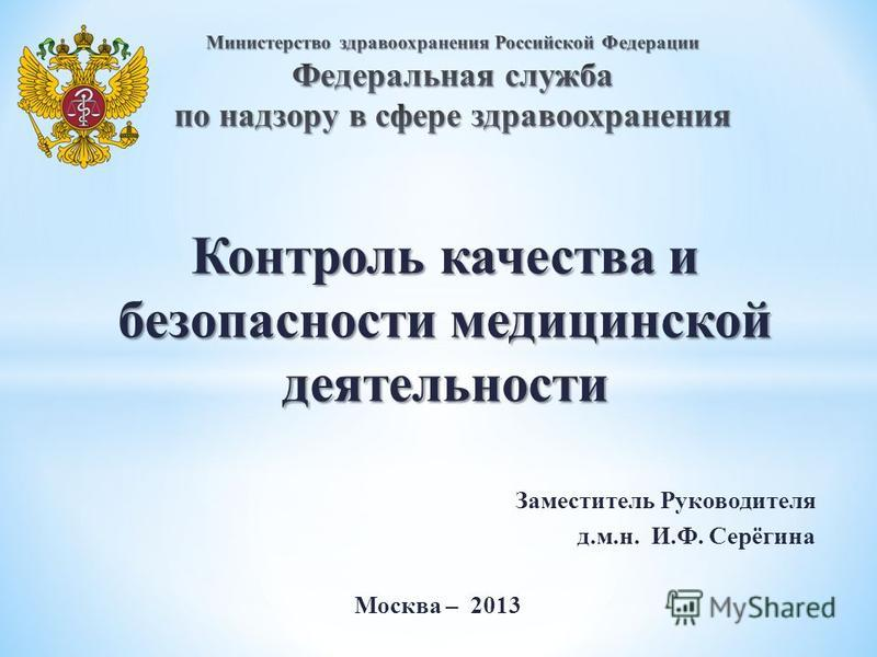 Контроль качества и безопасности медицинской деятельности Заместитель Руководителя д.м.н. И.Ф. Серёгина Москва – 2013