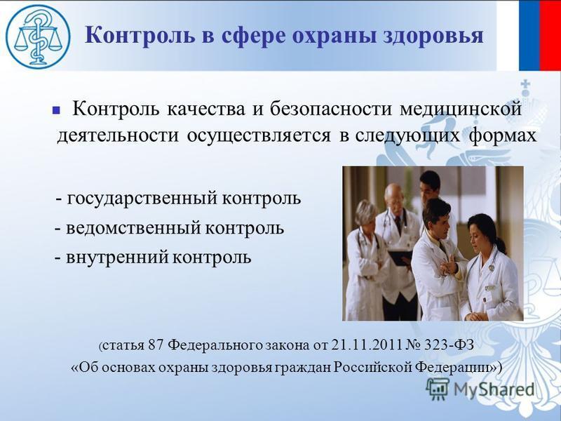 Контроль в сфере охраны здоровья Контроль качества и безопасности медицинской деятельности осуществляется в следующих формах - государственный контроль - ведомственный контроль - внутренний контроль ( статья 87 Федерального закона от 21.11.2011 323-