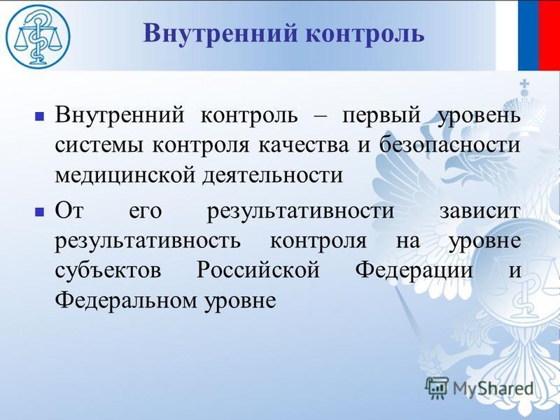 Внутренний контроль – первый уровень системы контроля качества и безопасности медицинской деятельности От его результативности зависит результативность контроля на уровне субъектов Российской Федерации и Федеральном уровне Внутренний контроль
