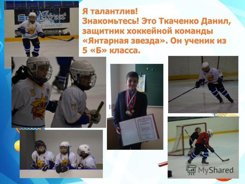 Я талантлив! Знакомьтесь! Это Ткаченко Данил, защитник хоккейной команды «Янтарная звезда». Он ученик из 5 «Б» класса.