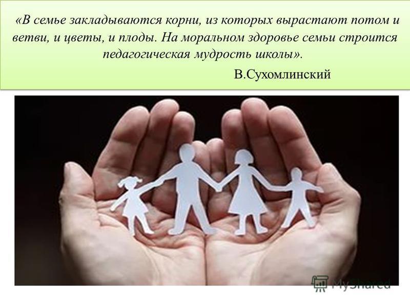 «В семье закладываются корни, из которых вырастают потом и ветви, и цветы, и плоды. На моральном здоровье семьи строится педагогическая мудрость школы». В.Сухомлинский