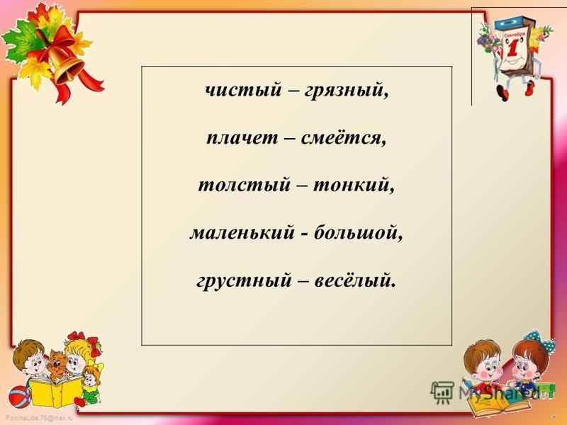FokinaLida.75@mail.ru чистый – грязный, плачет – смеётся, толстый – тонкий, маленький - большой, грустный – весёлый.