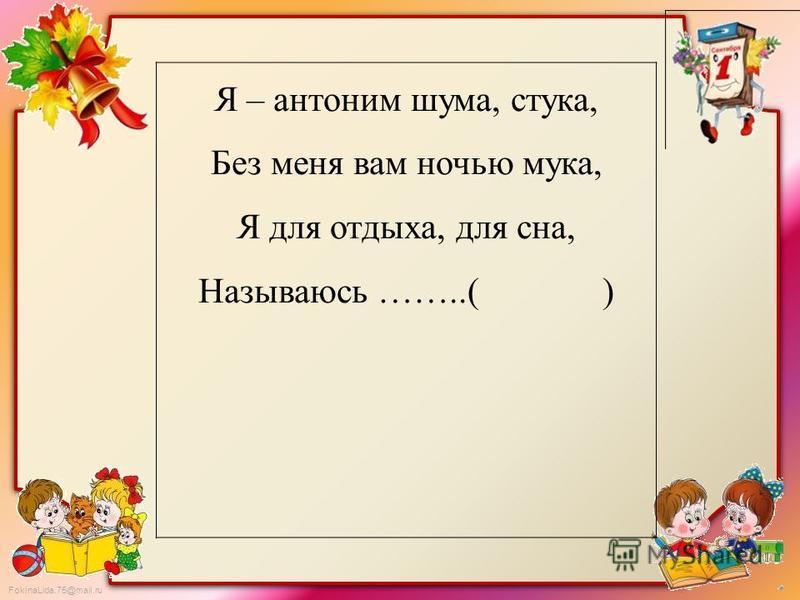 FokinaLida.75@mail.ru Я – антоним шума, стука, Без меня вам ночью мука, Я для отдыха, для сна, Называюсь ……..( )