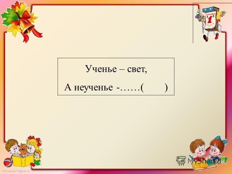 FokinaLida.75@mail.ru Ученье – свет, А неученье -……( )