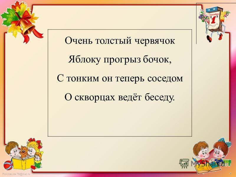 FokinaLida.75@mail.ru Очень толстый червячок Яблоку прогрыз бочок, С тонким он теперь соседом О скворцах ведёт беседу.
