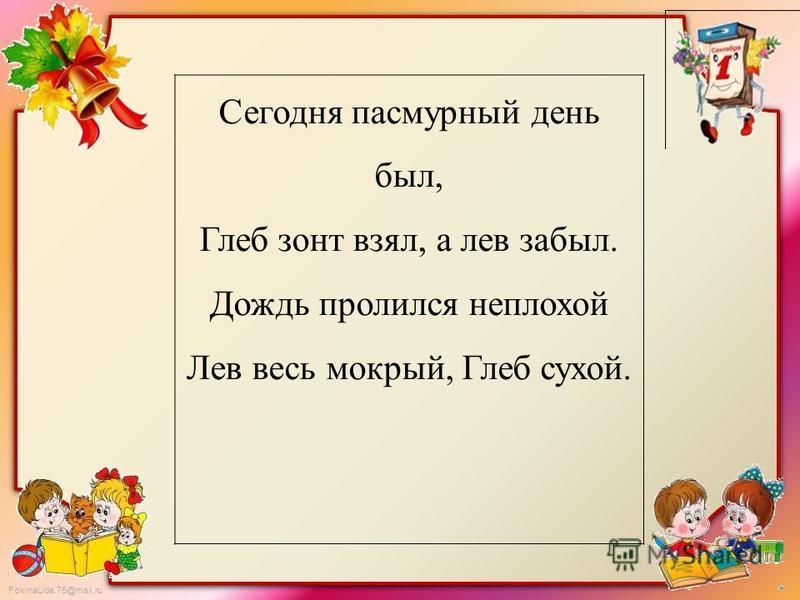 FokinaLida.75@mail.ru Сегодня пасмурный день был, Глеб зонт взял, а лев забыл. Дождь пролился неплохой Лев весь мокрый, Глеб сухой.