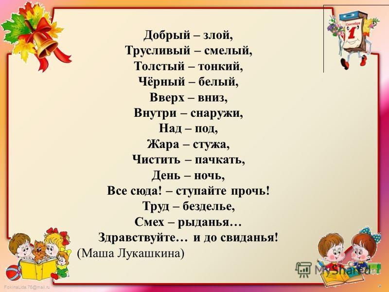 FokinaLida.75@mail.ru Добрый – злой, Трусливый – смелый, Толстый – тонкий, Чёрный – белый, Вверх – вниз, Внутри – снаружи, Над – под, Жара – стужа, Чистить – пачкать, День – ночь, Все сюда! – ступайте прочь! Труд – безделье, Смех – рыданья… Здравству