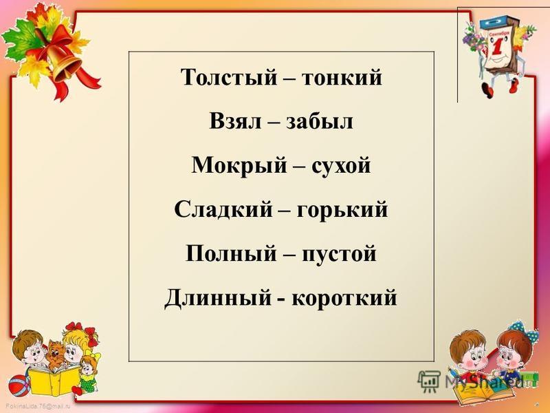 FokinaLida.75@mail.ru Толстый – тонкий Взял – забыл Мокрый – сухой Сладкий – горький Полный – пустой Длинный - короткий