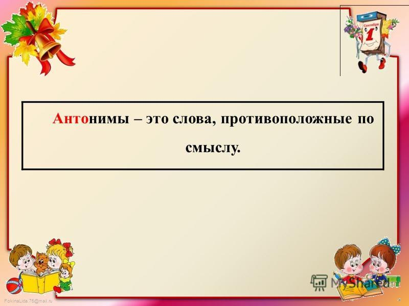 FokinaLida.75@mail.ru Антонимы – это слова, противоположные по смыслу.