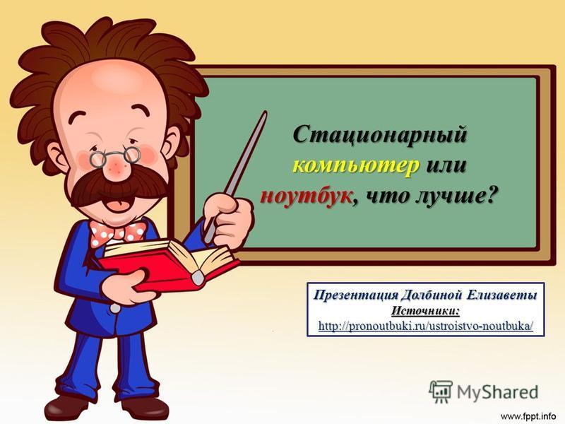 Стационарный компьютер или ноутбук, что лучше? Презентация Долбиной Елизаветы Источники:http://pronoutbuki.ru/ustroistvo-noutbuka/