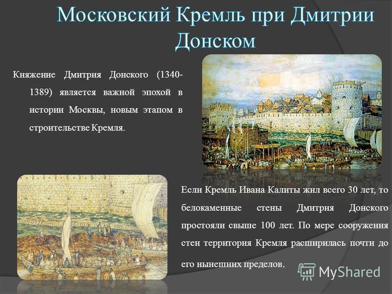 Княжение Дмитрия Донского (1340- 1389) является важной эпохой в истории Москвы, новым этапом в строительстве Кремля. Если Кремль Ивана Калиты жил всего 30 лет, то белокаменные стены Дмитрия Донского простояли свыше 100 лет. По мере сооружения стен те