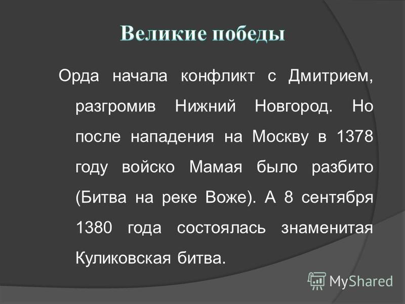 Орда начала конфликт с Дмитрием, разгромив Нижний Новгород. Но после нападения на Москву в 1378 году войско Мамая было разбито (Битва на реке Воже). А 8 сентября 1380 года состоялась знаменитая Куликовская битва.