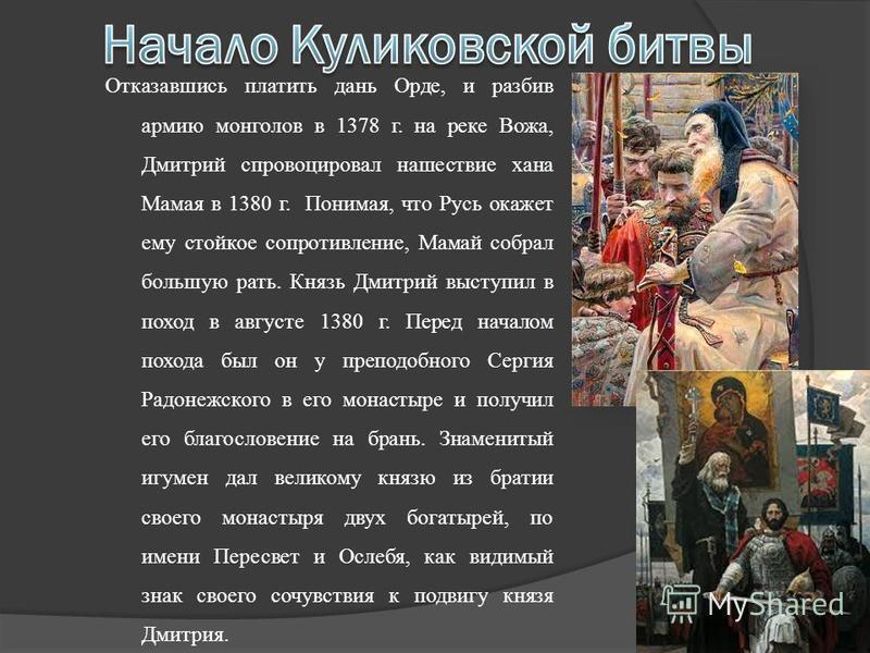 Отказавшись платить дань Орде, и разбив армию монголов в 1378 г. на реке Вожа, Дмитрий спровоцировал нашествие хана Мамая в 1380 г. Понимая, что Русь окажет ему стойкое сопротивление, Мамай собрал большую рать. Князь Дмитрий выступил в поход в август