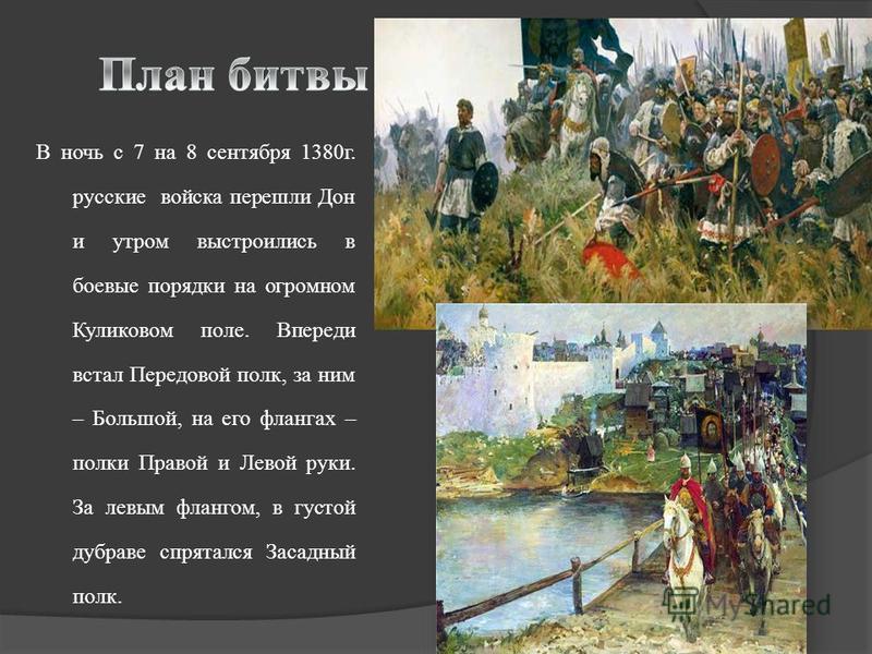 В ночь с 7 на 8 сентября 1380 г. русские войска перешли Дон и утром выстроились в боевые порядки на огромном Куликовом поле. Впереди встал Передовой полк, за ним – Большой, на его флангах – полки Правой и Левой руки. За левым флангом, в густой дубрав
