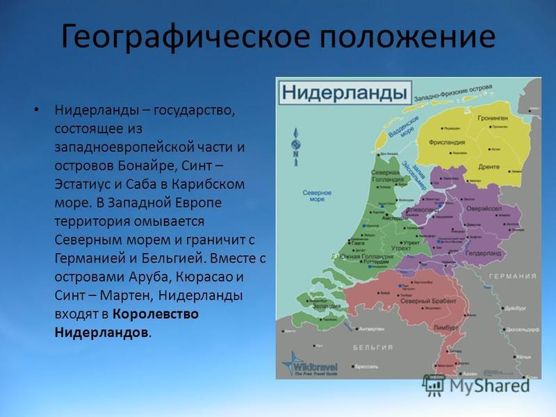 Географическое положение Нидерланды – государство, состоящее из западноевропейской части и островов Бонайре, Синт – Эстатиус и Саба в Карибском море. В Западной Европе территория омывается Северным морем и граничит с Германией и Бельгией. Вместе с ос