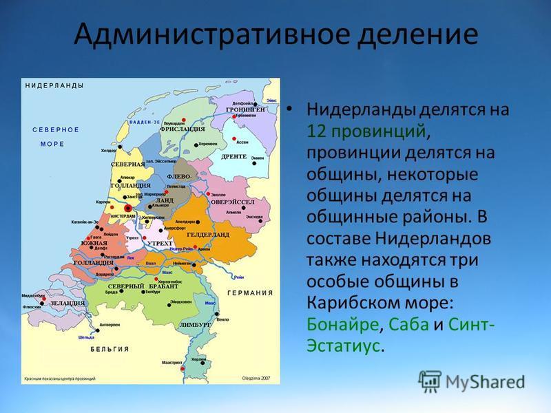 Административное деление Нидерланды делятся на 12 провинций, провинции делятся на общины, некоторые общины делятся на общинные районы. В составе Нидерландов также находятся три особые общины в Карибском море: Бонайре, Саба и Синт- Эстатиус.