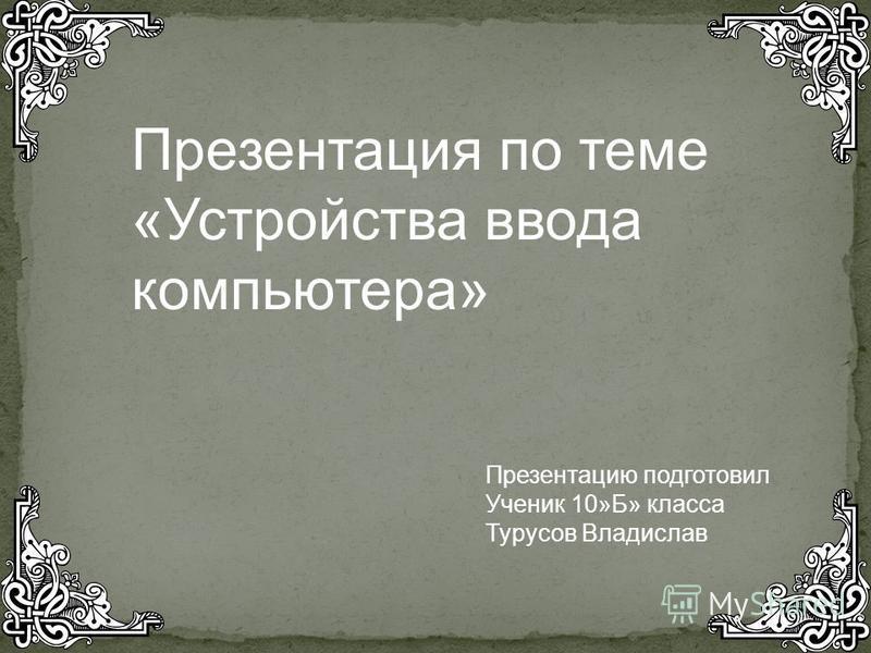 Презентация по теме «Устройства ввода компьютера» Презентацию подготовил Ученик 10»Б» класса Турусов Владислав