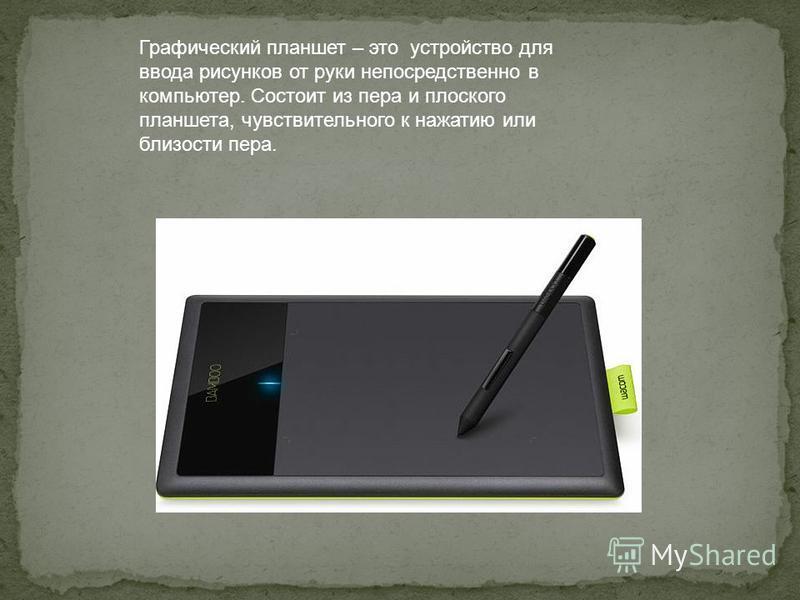 Графический планшет – это устройство для ввода рисунков от руки непосредственно в компьютер. Состоит из пера и плоского планшета, чувствительного к нажатию или близости пера.