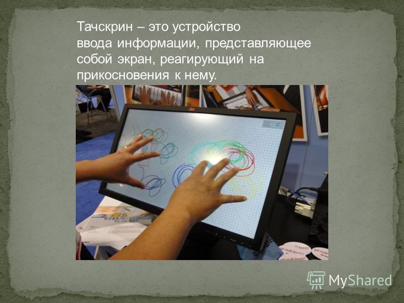 Тачскрин – это устройство ввода информации, представляющее собой экран, реагирующий на прикосновения к нему.