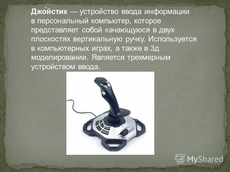 Джо́йстик устройство ввода информации в персональный компьютер, которое представляет собой качающуюся в двух плоскостях вертикальную ручку. Используется в компьютерных играх, а также в 3 д моделировании. Является трехмерным устройством ввода.