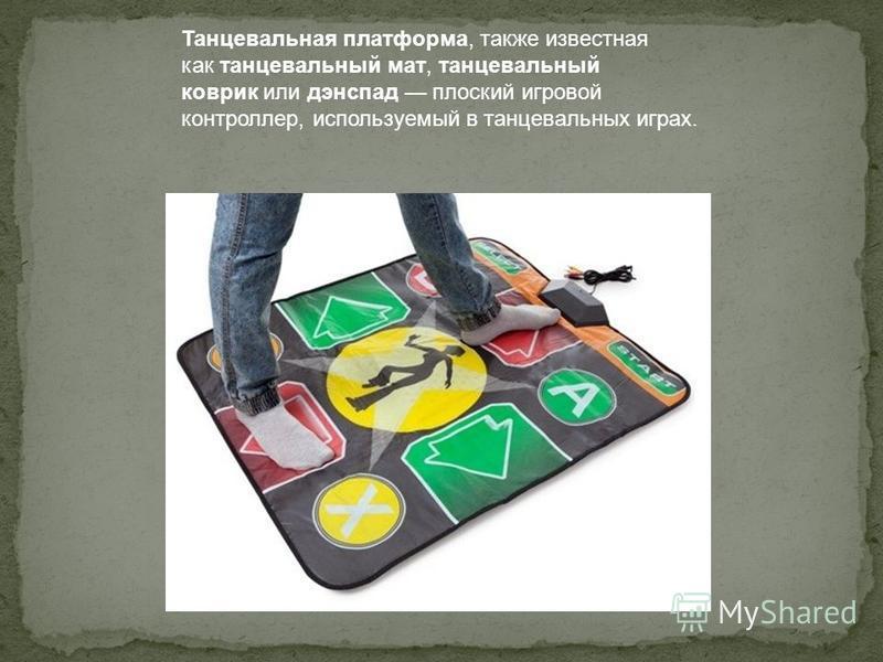 Танцевальная платформа, также известная как танцевальный мат, танцевальный коврик или дэнспад плоский игровой контроллер, используемый в танцевальных играх.