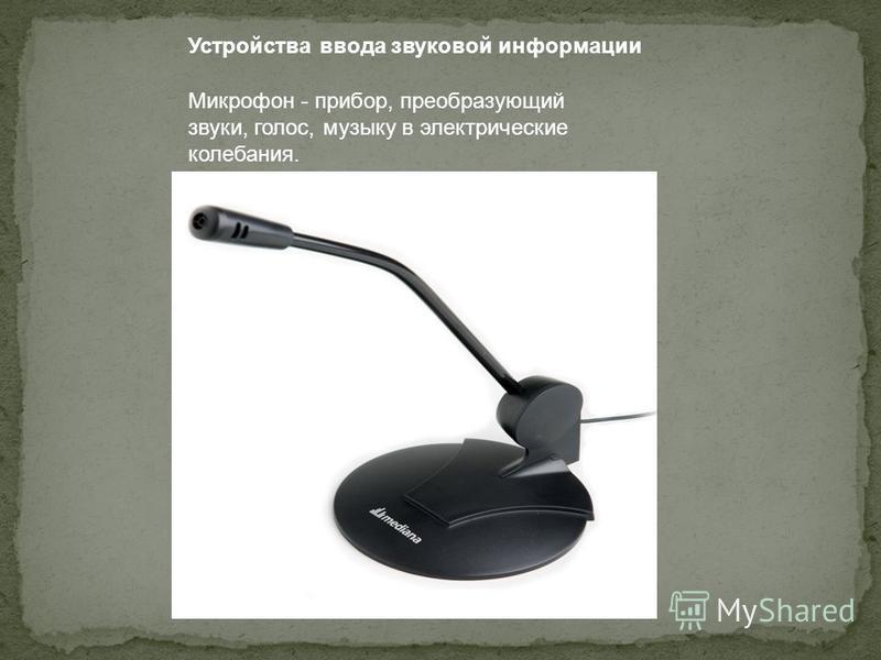 Устройства ввода звуковой информации Микрофон - прибор, преобразующий звуки, голос, музыку в электрические колебания.