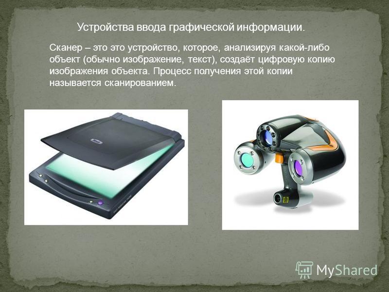 Устройства ввода графической информации. Сканер – это это устройство, которое, анализируя какой-либо объект (обычно изображение, текст), создаёт цифровую копию изображения объекта. Процесс получения этой копии называется сканированием.