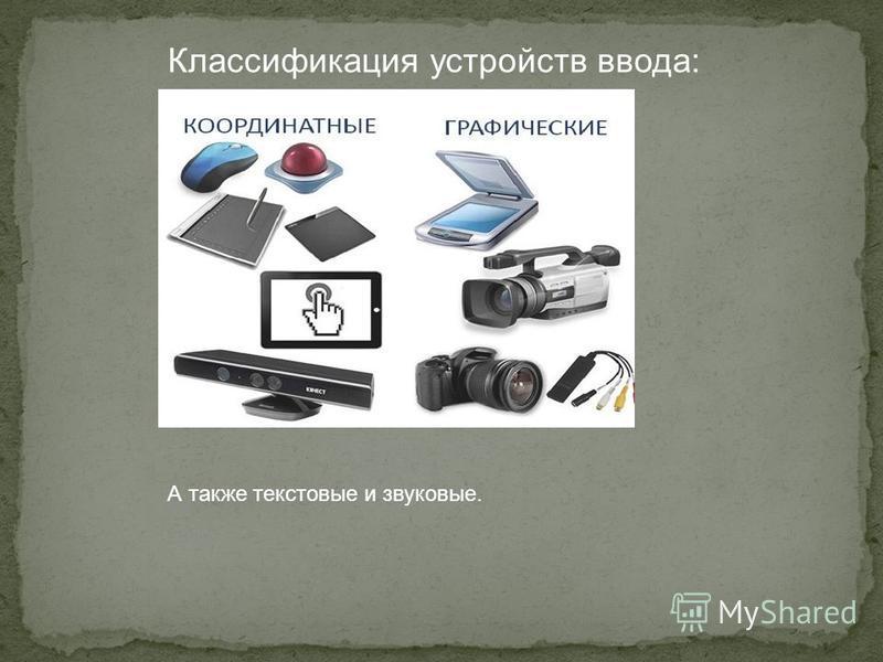 Классификация устройств ввода: А также текстовые и звуковые.